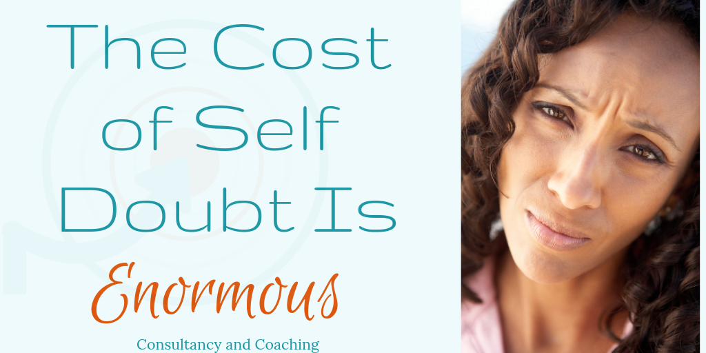 The Cost of Self Doubt Is Enormous. Blog by Consultancy and coaching